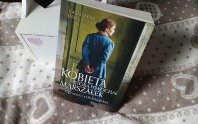 """O miłości i historii. K. Droga, """"Kobieta, którą pokochał Marszałek. Opowieść o Oli Piłsudskiej"""""""